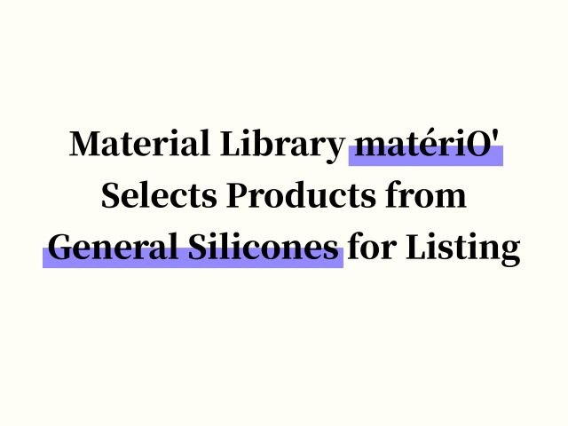 Material Library matériO' Selects Products from General Silicones for Listing