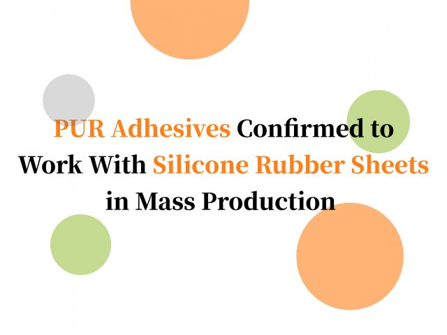 PUR Adhesives Confirmed to Work With Silicone Rubber Sheets in Mass Production